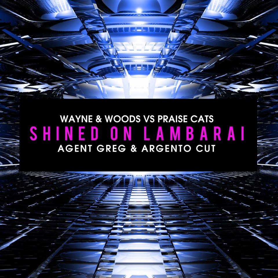 Wayne & Woods Vs Praise Cats - Shined On Lambarai (Agent Greg & Argento Cut)